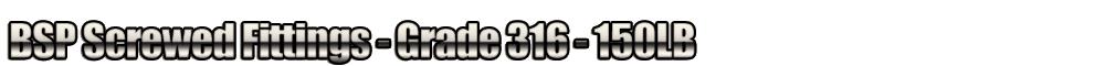 BSP Screwed Fittings - Grade 316 - 150LB